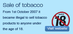 From 1st October 2007 it became illegal to sell tobacco products to anyone under the age of 18.