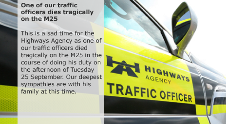 This is a sad time for the Highways Agency as one of our traffic officers died tragically on the M25 in the course of doing his duty on the afternoon of Tuesday 25 September. Our deepest sympathies are with his family at this time.